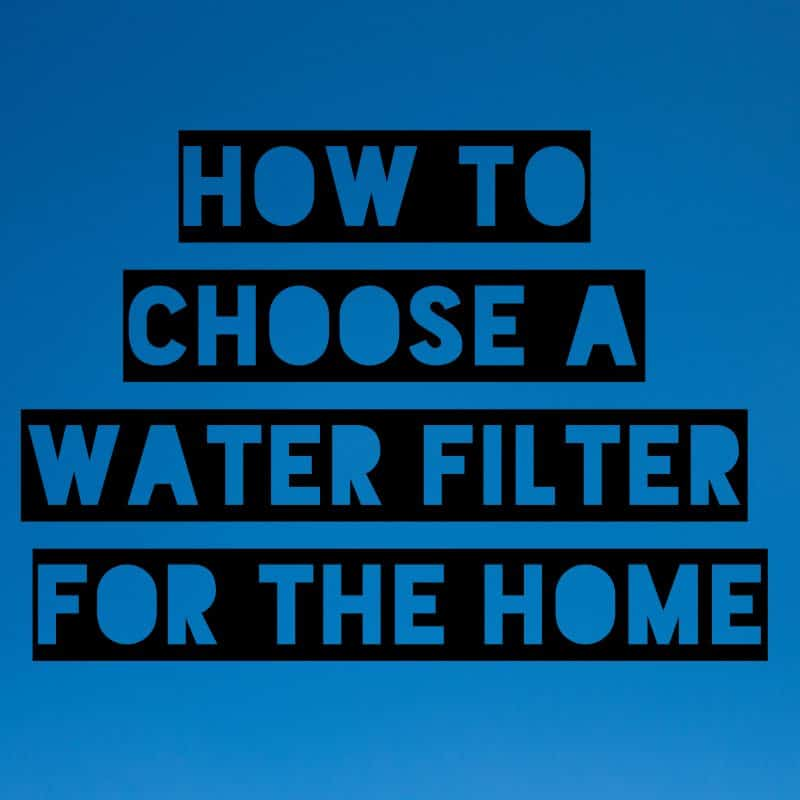 Blue square with text How to Choose a Water Filter for the Home